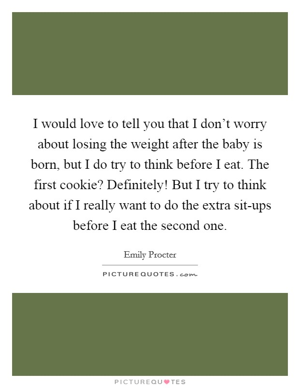 I would love to tell you that I don't worry about losing the weight after the baby is born, but I do try to think before I eat. The first cookie? Definitely! But I try to think about if I really want to do the extra sit-ups before I eat the second one Picture Quote #1