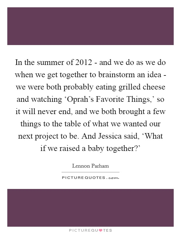 In the summer of 2012 - and we do as we do when we get together to brainstorm an idea - we were both probably eating grilled cheese and watching 'Oprah's Favorite Things,' so it will never end, and we both brought a few things to the table of what we wanted our next project to be. And Jessica said, 'What if we raised a baby together?' Picture Quote #1