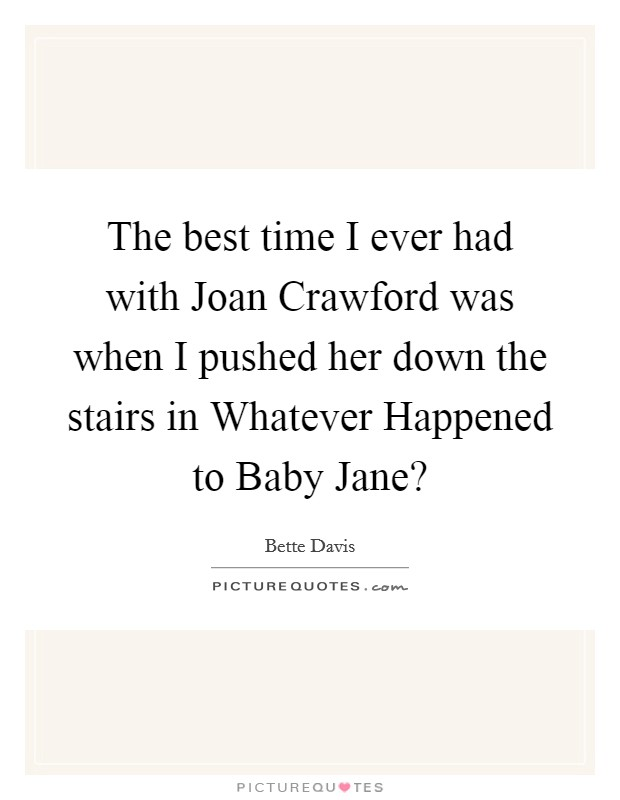 The best time I ever had with Joan Crawford was when I pushed her down the stairs in Whatever Happened to Baby Jane? Picture Quote #1