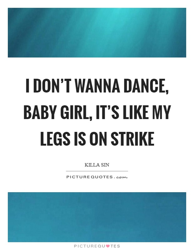 I don't wanna dance, baby girl, it's like my legs is on strike Picture Quote #1