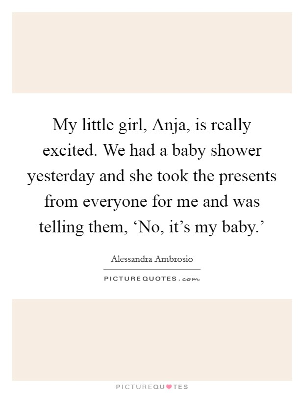 My little girl, Anja, is really excited. We had a baby shower yesterday and she took the presents from everyone for me and was telling them, 'No, it's my baby.' Picture Quote #1