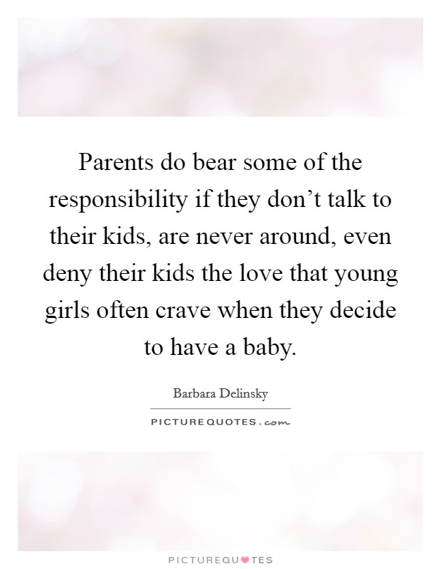 Parents do bear some of the responsibility if they don't talk to their kids, are never around, even deny their kids the love that young girls often crave when they decide to have a baby Picture Quote #1