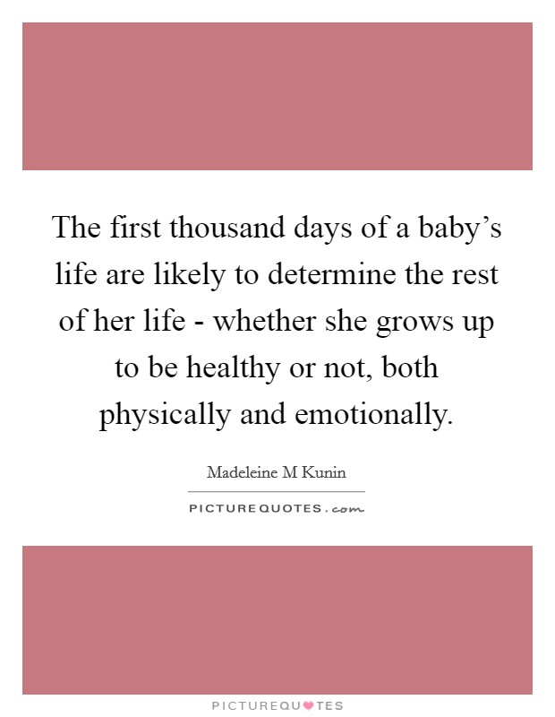 The first thousand days of a baby's life are likely to determine the rest of her life - whether she grows up to be healthy or not, both physically and emotionally Picture Quote #1