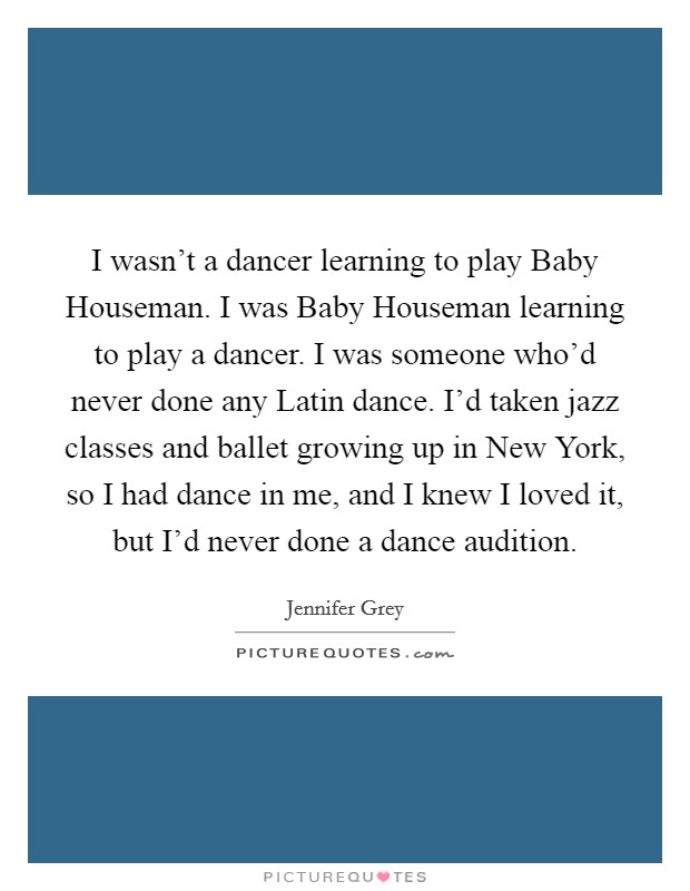 I wasn't a dancer learning to play Baby Houseman. I was Baby Houseman learning to play a dancer. I was someone who'd never done any Latin dance. I'd taken jazz classes and ballet growing up in New York, so I had dance in me, and I knew I loved it, but I'd never done a dance audition Picture Quote #1