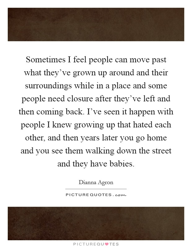 Sometimes I feel people can move past what they've grown up around and their surroundings while in a place and some people need closure after they've left and then coming back. I've seen it happen with people I knew growing up that hated each other, and then years later you go home and you see them walking down the street and they have babies Picture Quote #1
