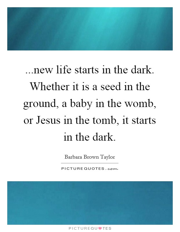 ...new life starts in the dark. Whether it is a seed in the ground, a baby in the womb, or Jesus in the tomb, it starts in the dark Picture Quote #1