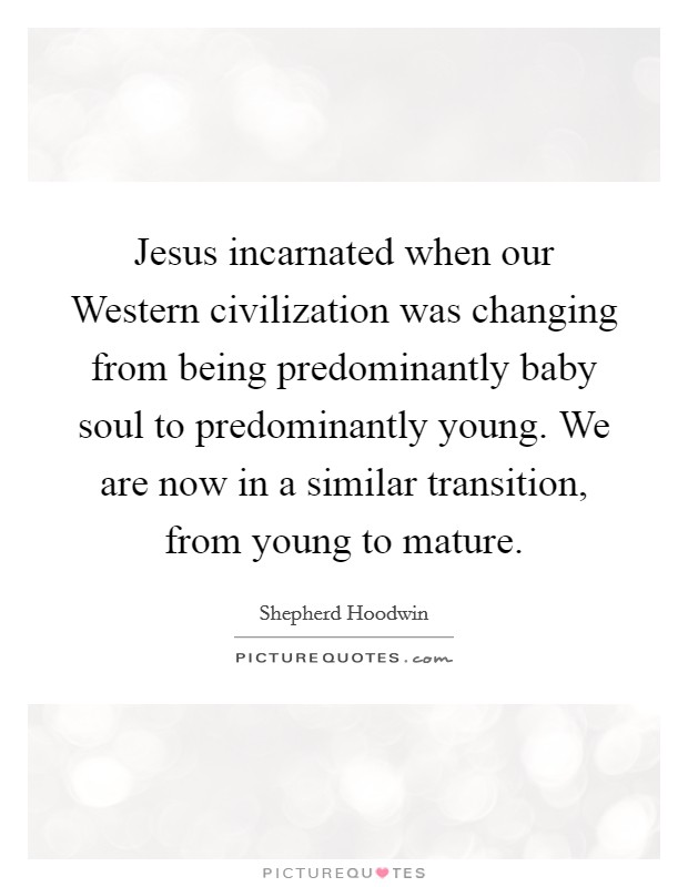Jesus incarnated when our Western civilization was changing from being predominantly baby soul to predominantly young. We are now in a similar transition, from young to mature Picture Quote #1