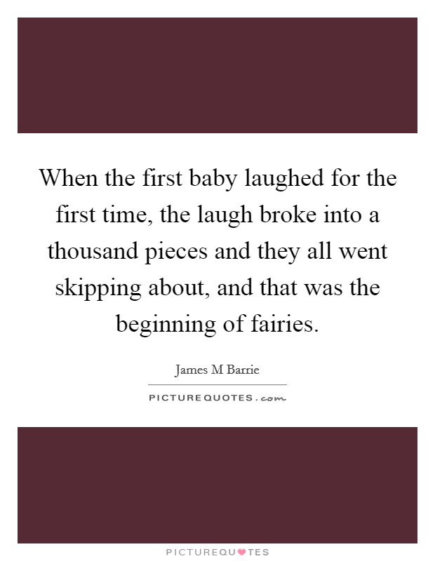 When the first baby laughed for the first time, the laugh broke into a thousand pieces and they all went skipping about, and that was the beginning of fairies Picture Quote #1