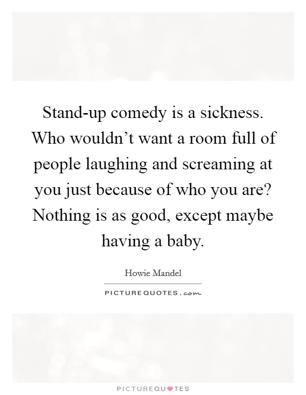Stand-up comedy is a sickness. Who wouldn't want a room full of people laughing and screaming at you just because of who you are? Nothing is as good, except maybe having a baby Picture Quote #1