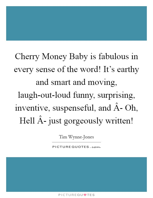 Cherry Money Baby is fabulous in every sense of the word! It's earthy and smart and moving, laugh-out-loud funny, surprising, inventive, suspenseful, and Â- Oh, Hell Â- just gorgeously written! Picture Quote #1