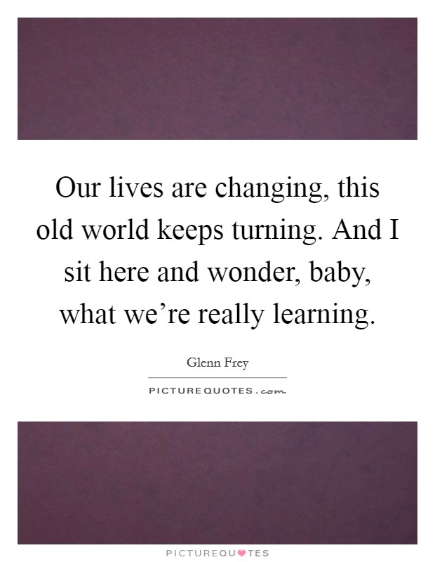 Our lives are changing, this old world keeps turning. And I sit here and wonder, baby, what we're really learning Picture Quote #1