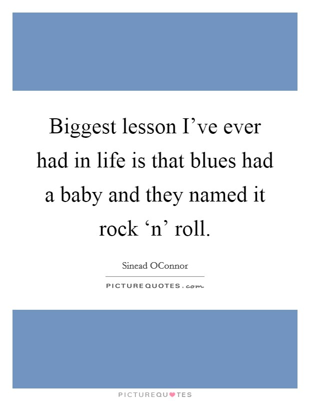 Biggest lesson I've ever had in life is that blues had a baby and they named it rock 'n' roll Picture Quote #1