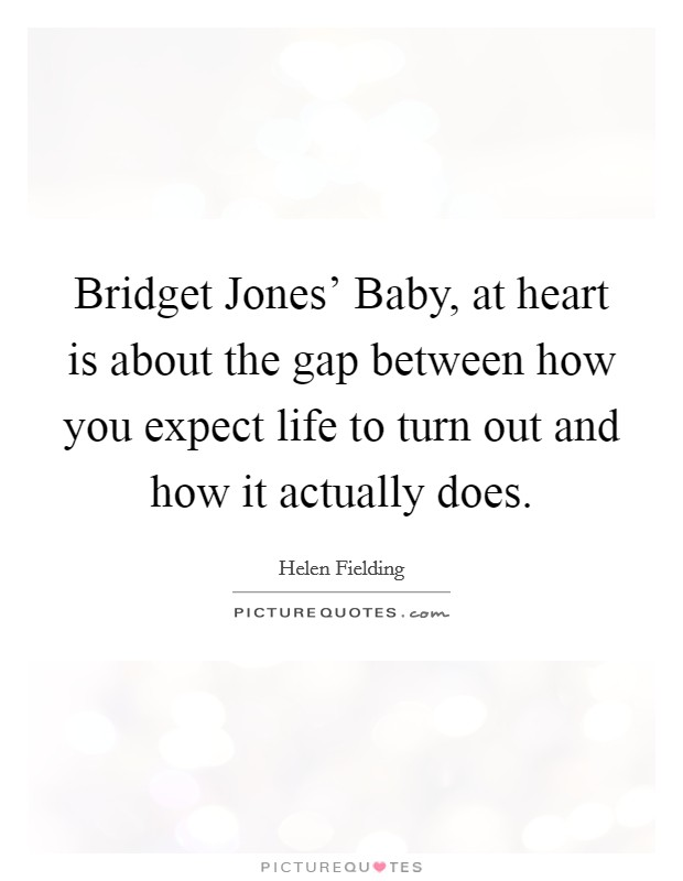 Bridget Jones' Baby, at heart is about the gap between how you expect life to turn out and how it actually does Picture Quote #1