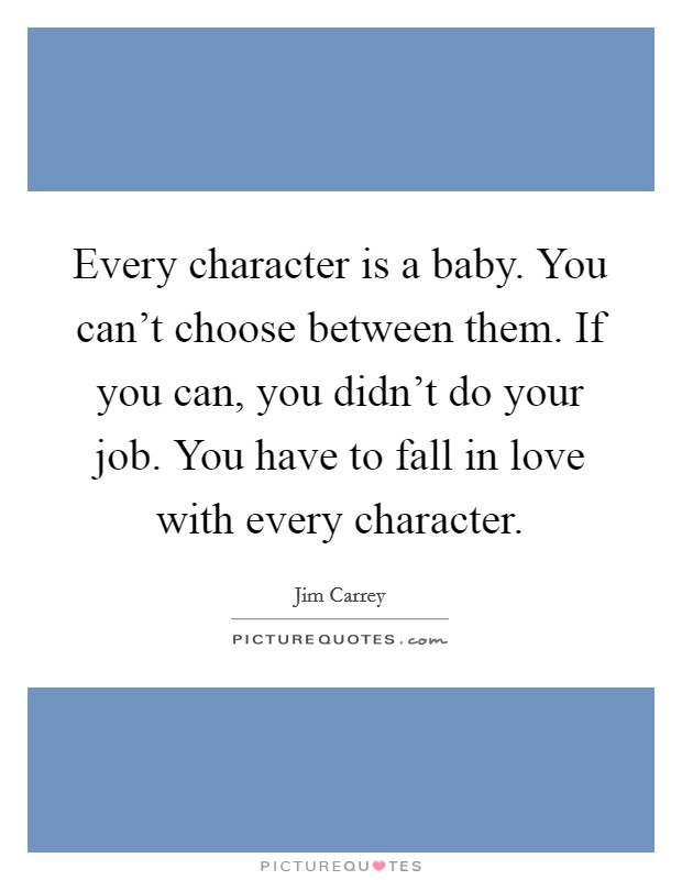Every character is a baby. You can't choose between them. If you can, you didn't do your job. You have to fall in love with every character Picture Quote #1