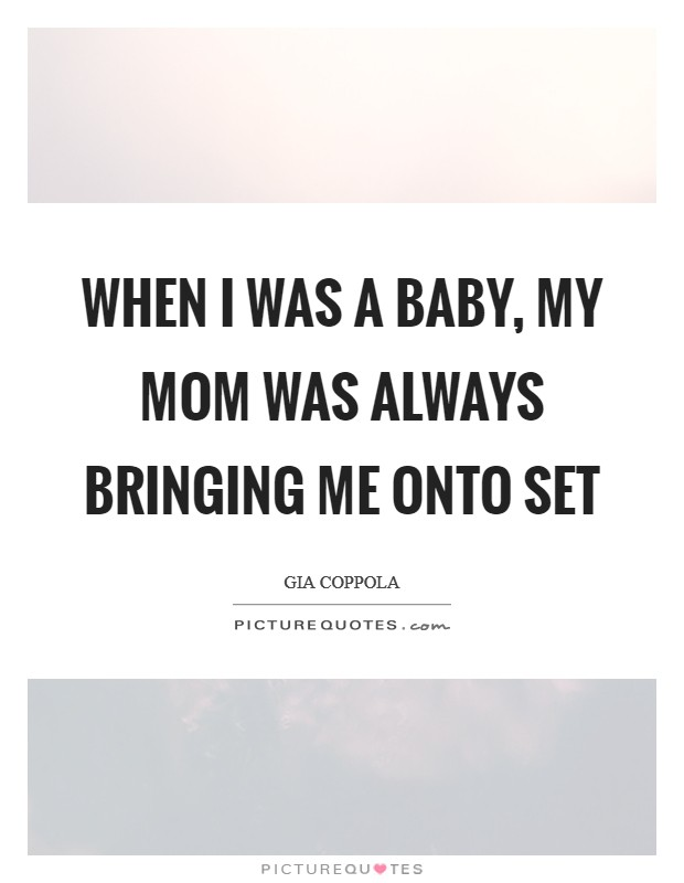 When I was a baby, my mom was always bringing me onto set Picture Quote #1