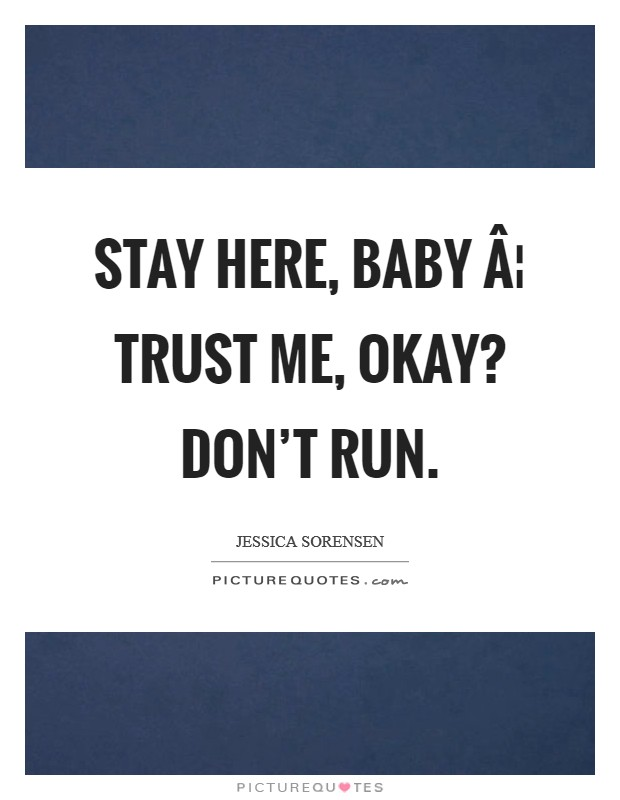 Stay here, baby ¦ Trust me, okay? Don't run Picture Quote #1