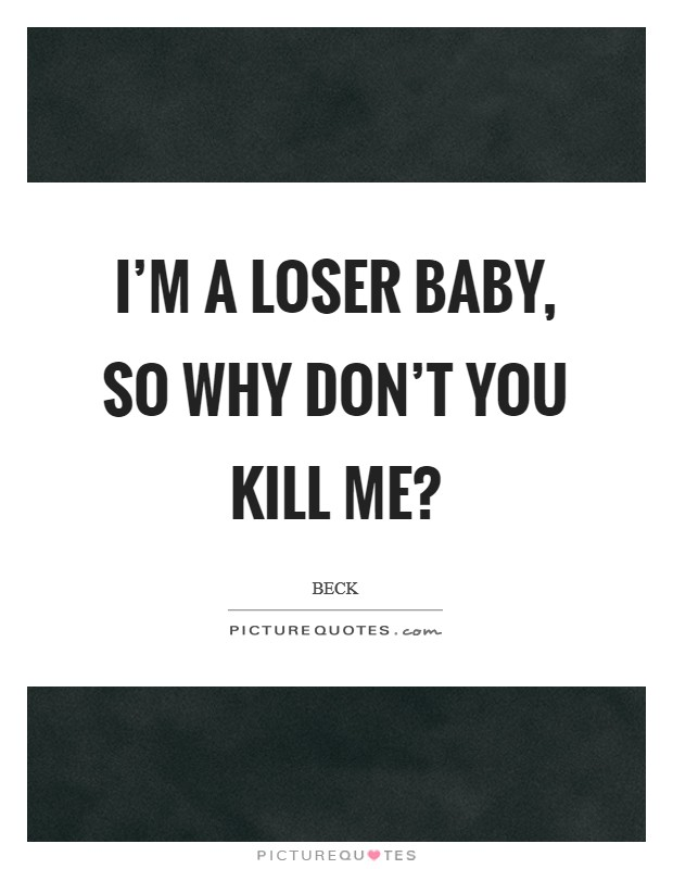I'm a loser baby, so why don't you kill me? Picture Quote #1