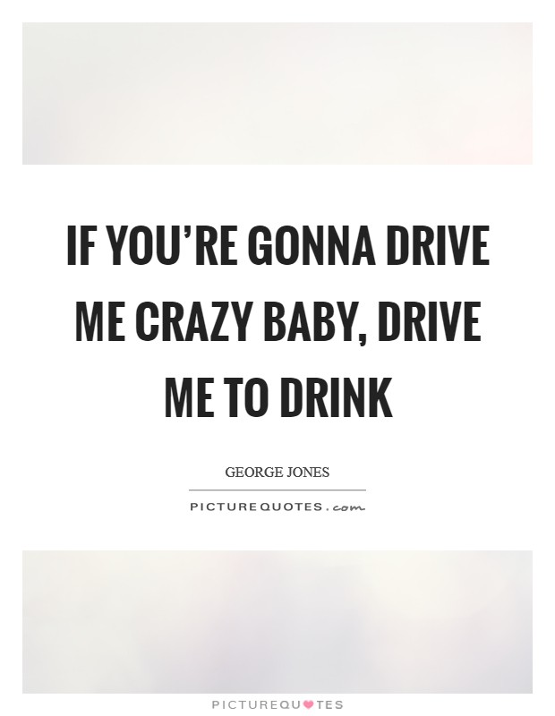 If you're gonna drive me crazy baby, drive me to drink Picture Quote #1