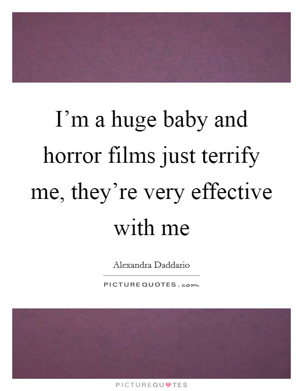 I'm a huge baby and horror films just terrify me, they're very effective with me Picture Quote #1