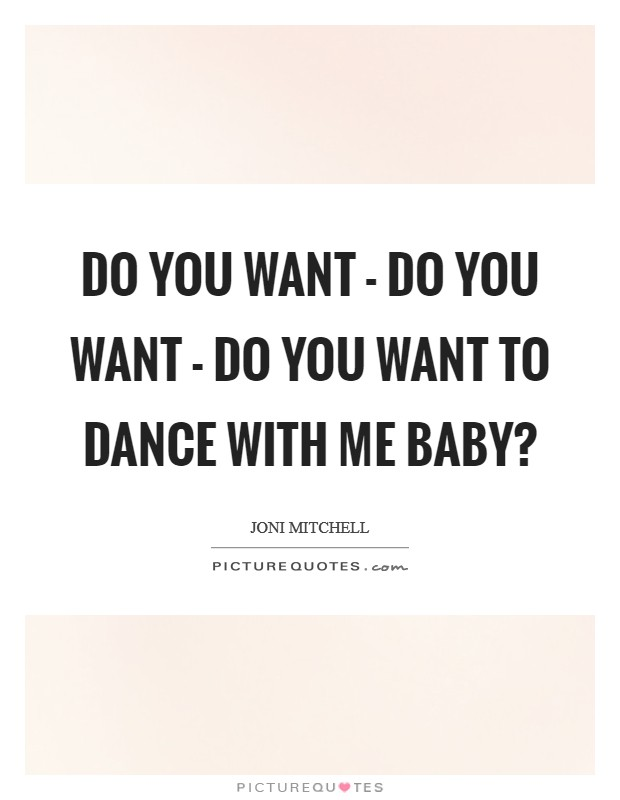 Do you want - do you want - do you want to dance with me baby? Picture Quote #1