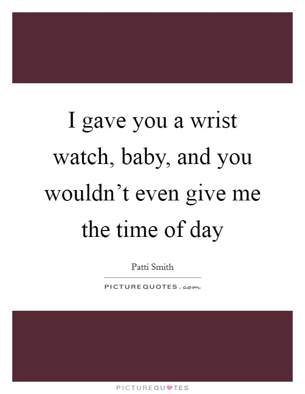 I gave you a wrist watch, baby, and you wouldn't even give me the time of day Picture Quote #1
