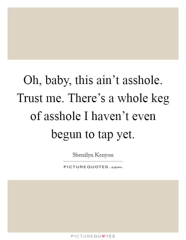 Oh, baby, this ain't asshole. Trust me. There's a whole keg of asshole I haven't even begun to tap yet Picture Quote #1