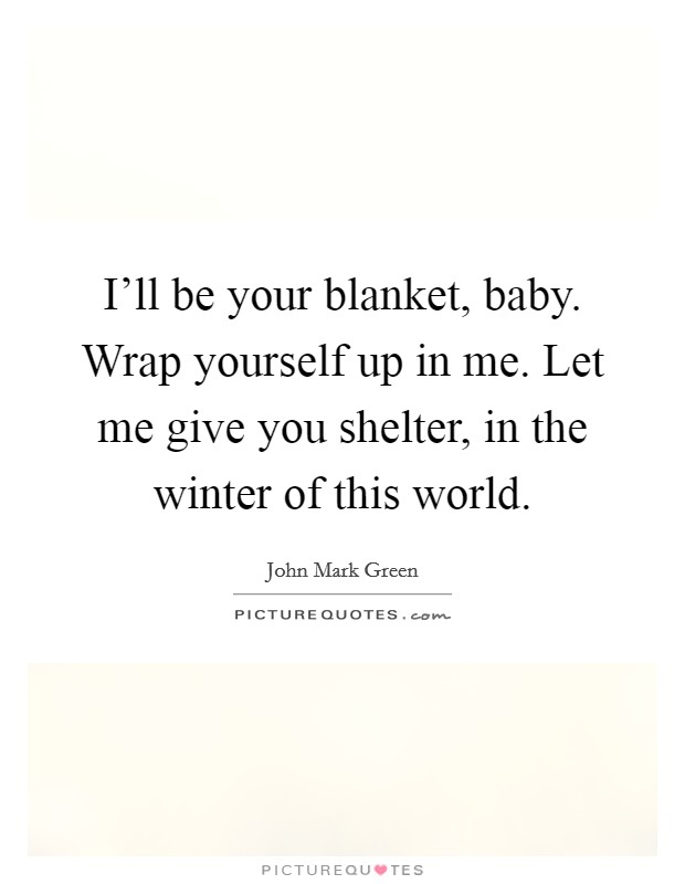 I'll be your blanket, baby. Wrap yourself up in me. Let me give you shelter, in the winter of this world Picture Quote #1