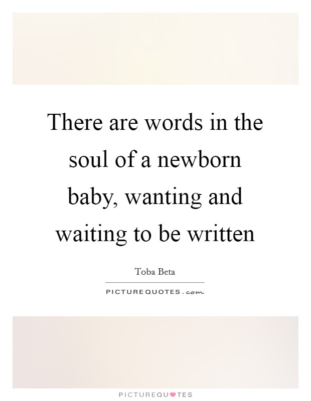 There are words in the soul of a newborn baby, wanting and waiting to be written Picture Quote #1
