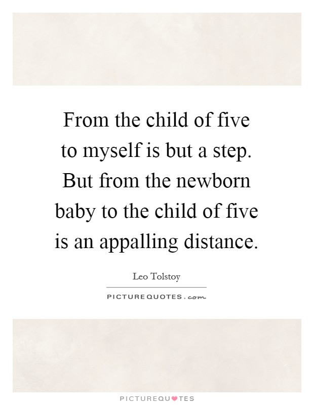From the child of five to myself is but a step. But from the newborn baby to the child of five is an appalling distance Picture Quote #1