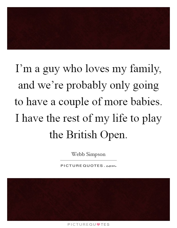 I'm a guy who loves my family, and we're probably only going to have a couple of more babies. I have the rest of my life to play the British Open Picture Quote #1