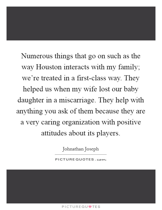 Numerous things that go on such as the way Houston interacts with my family; we're treated in a first-class way. They helped us when my wife lost our baby daughter in a miscarriage. They help with anything you ask of them because they are a very caring organization with positive attitudes about its players Picture Quote #1