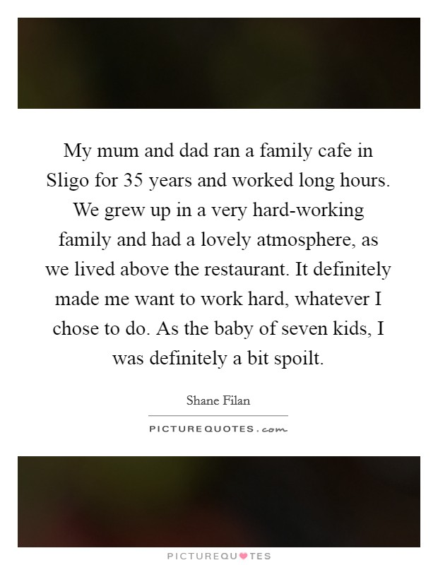 My mum and dad ran a family cafe in Sligo for 35 years and worked long hours. We grew up in a very hard-working family and had a lovely atmosphere, as we lived above the restaurant. It definitely made me want to work hard, whatever I chose to do. As the baby of seven kids, I was definitely a bit spoilt Picture Quote #1