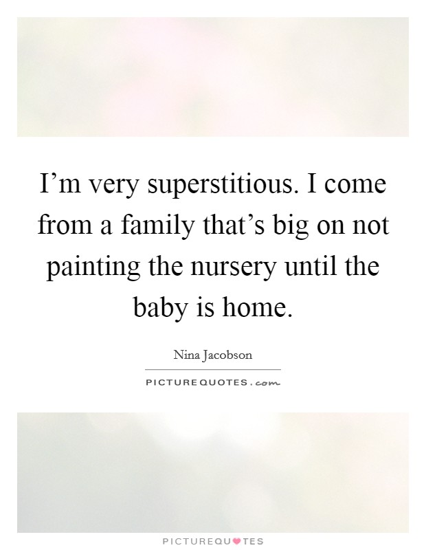 I'm very superstitious. I come from a family that's big on not painting the nursery until the baby is home Picture Quote #1