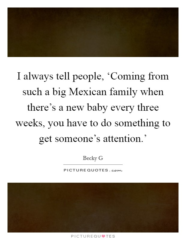 I always tell people, 'Coming from such a big Mexican family when there's a new baby every three weeks, you have to do something to get someone's attention.' Picture Quote #1