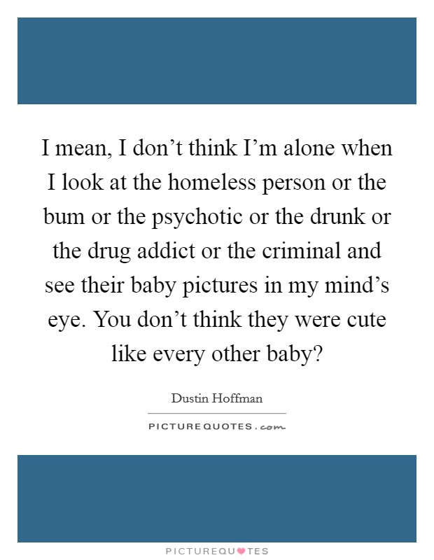 I mean, I don't think I'm alone when I look at the homeless person or the bum or the psychotic or the drunk or the drug addict or the criminal and see their baby pictures in my mind's eye. You don't think they were cute like every other baby? Picture Quote #1