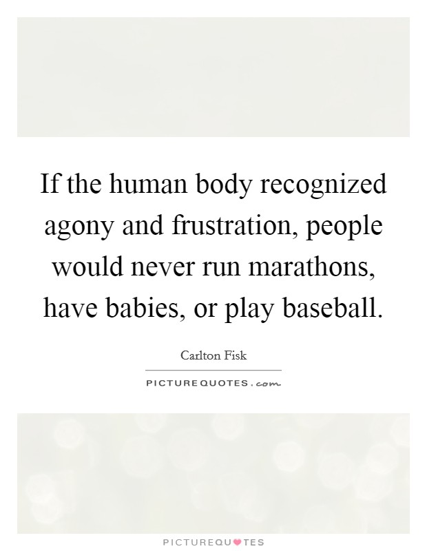 If the human body recognized agony and frustration, people would never run marathons, have babies, or play baseball Picture Quote #1
