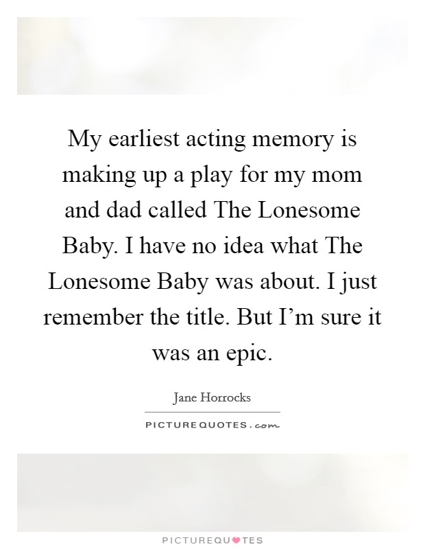 My earliest acting memory is making up a play for my mom and dad called The Lonesome Baby. I have no idea what The Lonesome Baby was about. I just remember the title. But I'm sure it was an epic Picture Quote #1