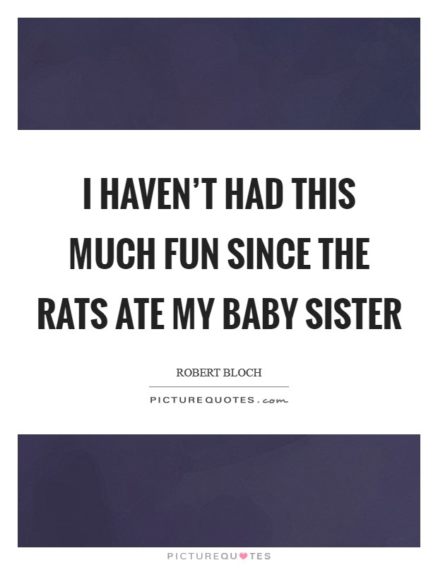 I haven't had this much fun since the rats ate my baby sister Picture Quote #1