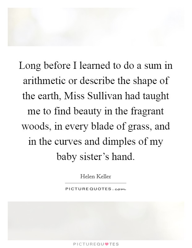Long before I learned to do a sum in arithmetic or describe the shape of the earth, Miss Sullivan had taught me to find beauty in the fragrant woods, in every blade of grass, and in the curves and dimples of my baby sister's hand Picture Quote #1