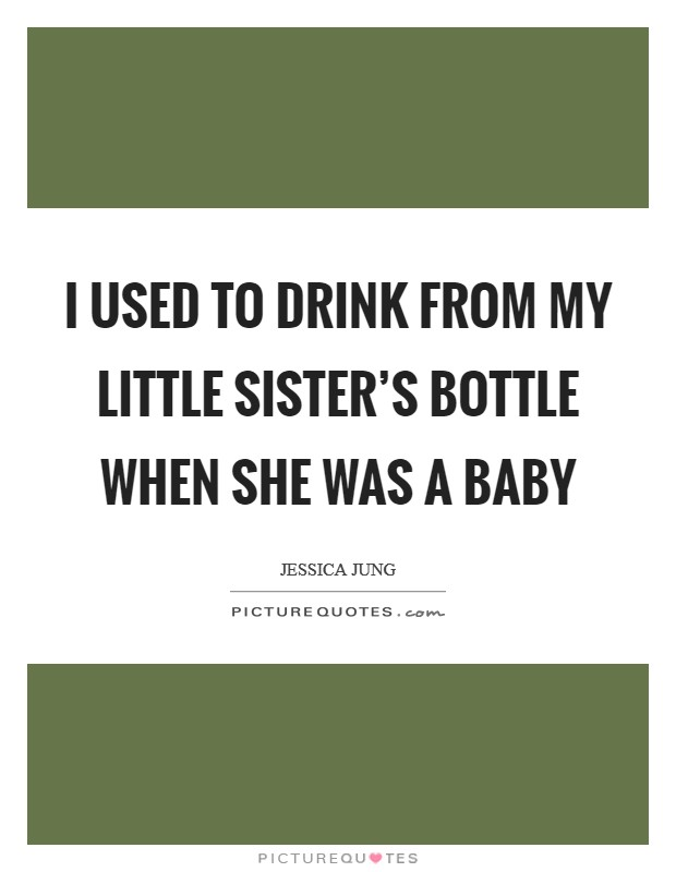 I used to drink from my little sister's bottle when she was a baby Picture Quote #1
