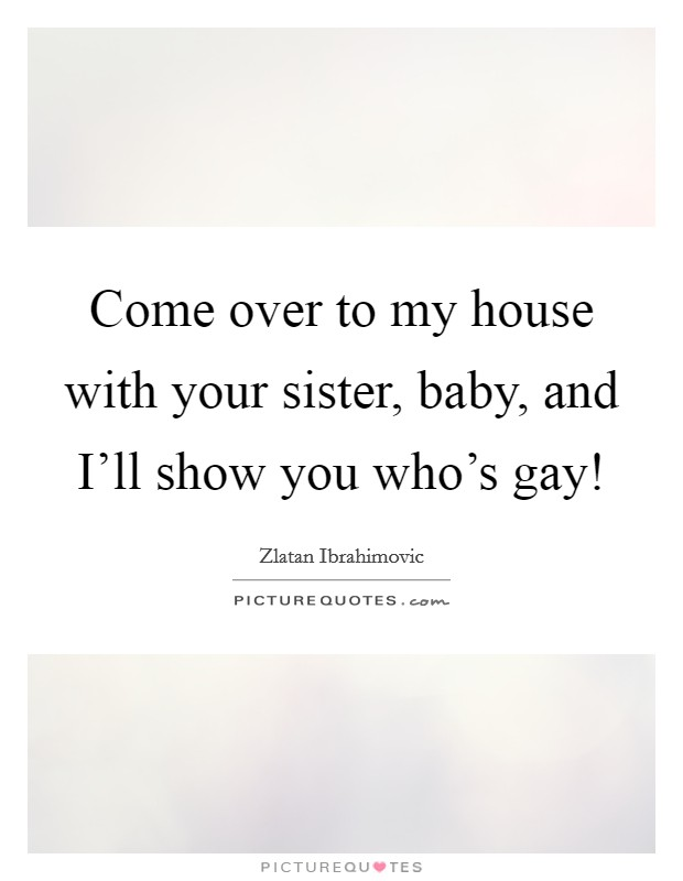 Come over to my house with your sister, baby, and I'll show you who's gay! Picture Quote #1