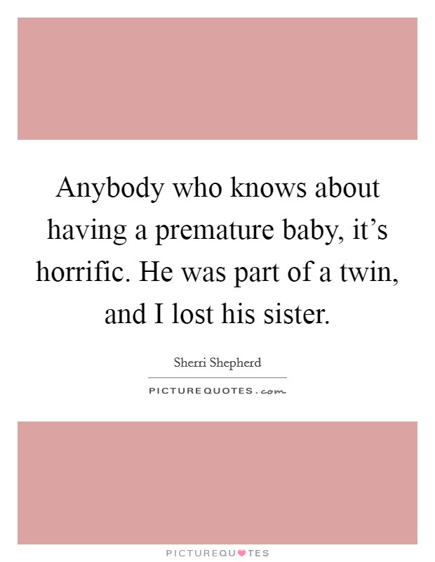 Anybody who knows about having a premature baby, it's horrific. He was part of a twin, and I lost his sister Picture Quote #1