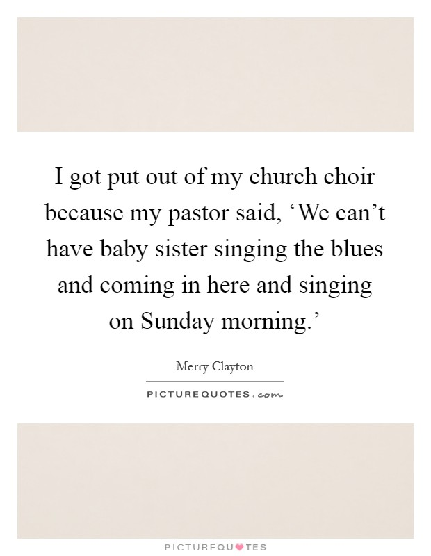 I got put out of my church choir because my pastor said, 'We can't have baby sister singing the blues and coming in here and singing on Sunday morning.' Picture Quote #1