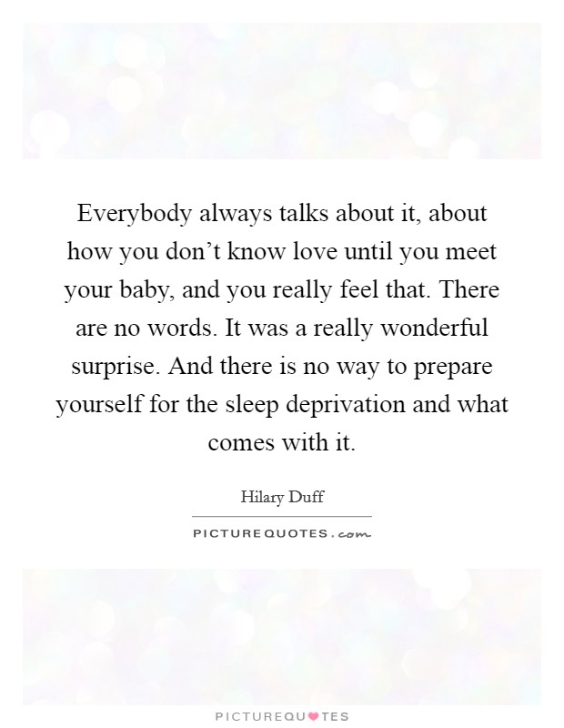 Everybody always talks about it, about how you don't know love until you meet your baby, and you really feel that. There are no words. It was a really wonderful surprise. And there is no way to prepare yourself for the sleep deprivation and what comes with it Picture Quote #1