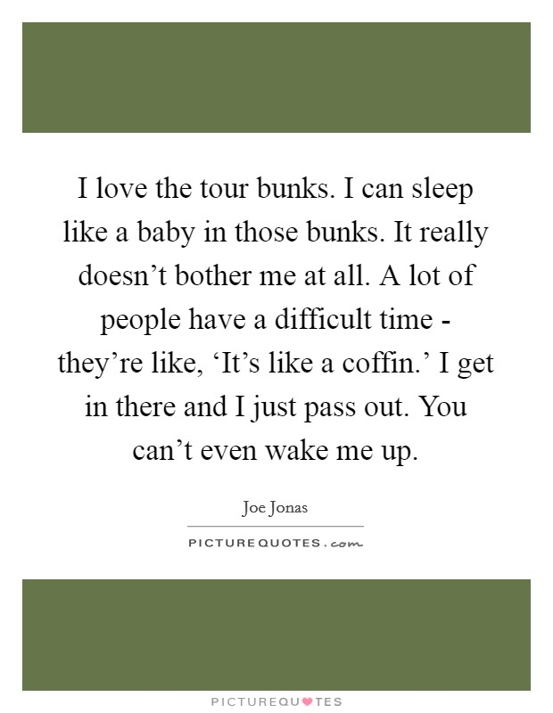 I love the tour bunks. I can sleep like a baby in those bunks. It really doesn't bother me at all. A lot of people have a difficult time - they're like, 'It's like a coffin.' I get in there and I just pass out. You can't even wake me up Picture Quote #1