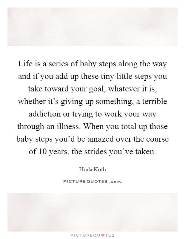 Life is a series of baby steps along the way and if you add up these tiny little steps you take toward your goal, whatever it is, whether it's giving up something, a terrible addiction or trying to work your way through an illness. When you total up those baby steps you'd be amazed over the course of 10 years, the strides you've taken Picture Quote #1