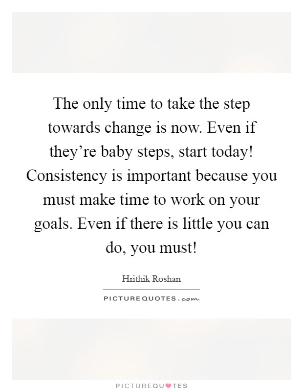 The only time to take the step towards change is now. Even if they're baby steps, start today! Consistency is important because you must make time to work on your goals. Even if there is little you can do, you must! Picture Quote #1