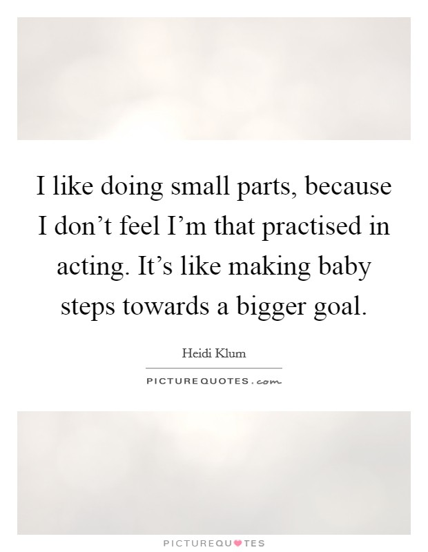 I like doing small parts, because I don't feel I'm that practised in acting. It's like making baby steps towards a bigger goal Picture Quote #1