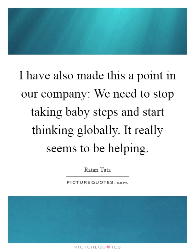 I have also made this a point in our company: We need to stop taking baby steps and start thinking globally. It really seems to be helping Picture Quote #1