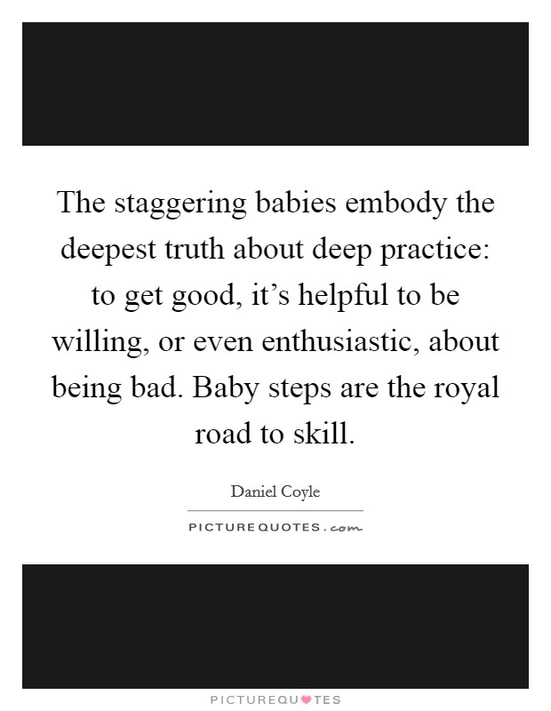 The staggering babies embody the deepest truth about deep practice: to get good, it's helpful to be willing, or even enthusiastic, about being bad. Baby steps are the royal road to skill Picture Quote #1